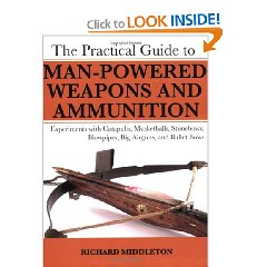 The Practical Guide to Man Powered Weapons and Ammunition ...